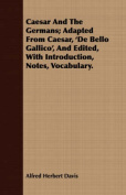 Caesar and the Germans; Adapted from Caesar, 'de Bello Gallico', and Edited, with Introduction, Notes, Vocabulary.