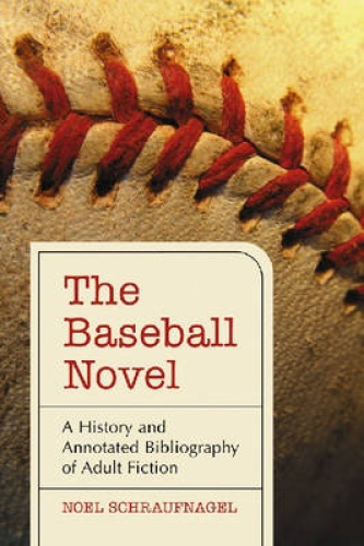 The Baseball Novel: A History and Annotated Bibliography of Adult Fiction by Noe