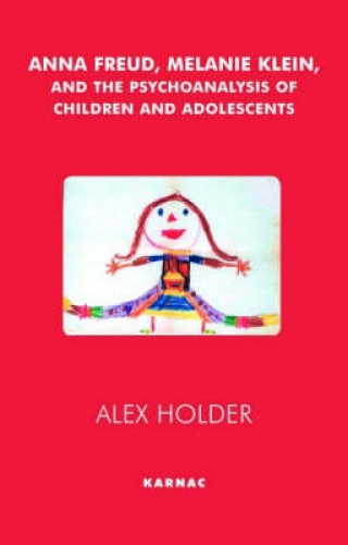 Anna Freud, Melanie Klein, and the Psychoanalysis of Children and Adolescents by